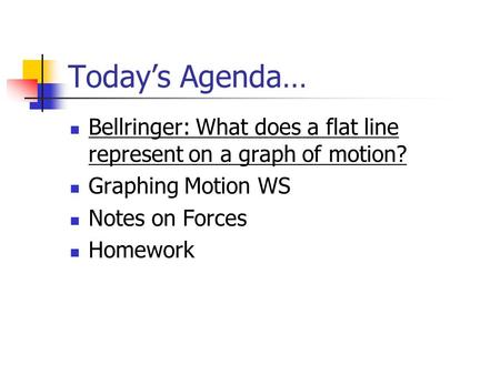 Today's Agenda… Bellringer: What does a flat line represent on a graph of motion? Graphing Motion WS Notes on Forces Homework.