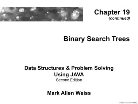 Binary Search Trees Data Structures & Problem Solving Using JAVA Second Edition Mark Allen Weiss Chapter 19 (continued) © 2002 Addison Wesley.