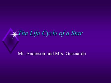 The Life Cycle of a Star Mr. Anderson and Mrs. Gucciardo.