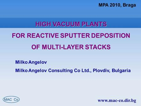 MPA 2010, Braga HIGH VACUUM PLANTS FOR REACTIVE SPUTTER DEPOSITION OF MULTI-LAYER STACKS Milko Angelov Milko Angelov Consulting Co Ltd., Plovdiv, Bulgaria.
