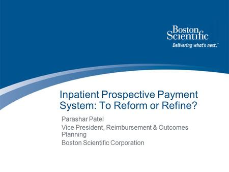 Inpatient Prospective Payment System: To Reform or Refine? Parashar Patel Vice President, Reimbursement & Outcomes Planning Boston Scientific Corporation.