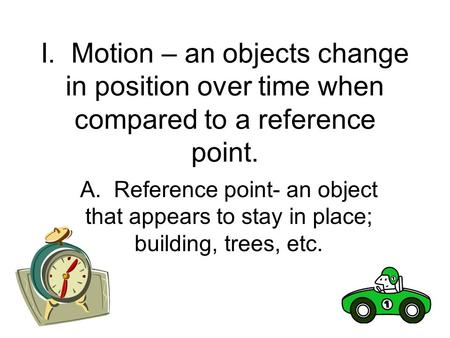 I. Motion – an objects change in position over time when compared to a reference point. A. Reference point- an object that appears to stay in place; building,
