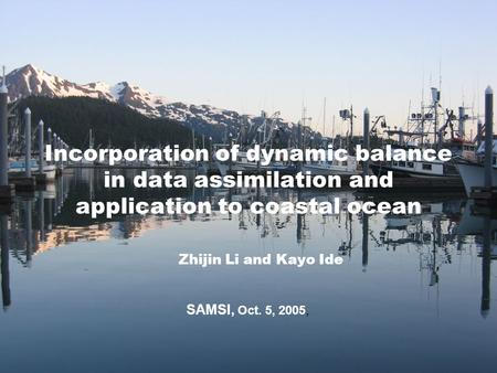 Incorporation of dynamic balance in data assimilation and application to coastal ocean Zhijin Li and Kayo Ide SAMSI, Oct. 5, 2005,