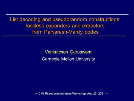 List decoding and pseudorandom constructions: lossless expanders and extractors from Parvaresh-Vardy codes Venkatesan Guruswami Carnegie Mellon University.