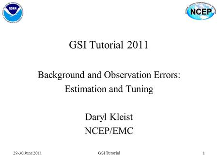 GSI Tutorial 2011 Background and Observation Errors: Estimation and Tuning Daryl Kleist NCEP/EMC 29-30 June 20111GSI Tutorial.