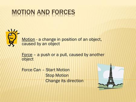 Motion - a change in position of an object, caused by an object Force – a push or a pull, caused by another object Force Can – Start Motion Stop Motion.