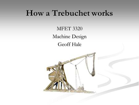 How a Trebuchet works MFET 3320 Machine Design Geoff Hale.