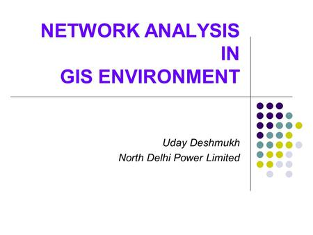 NETWORK ANALYSIS IN GIS ENVIRONMENT Uday Deshmukh North Delhi Power Limited.