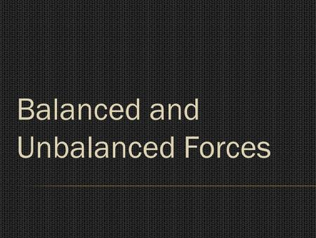 Balanced and Unbalanced Forces. Balanced and Unbalanced forces.