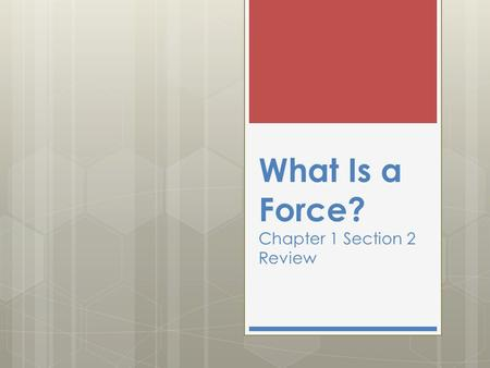 What Is a Force? Chapter 1 Section 2 Review. 1. What is a newton ?  A. A moving object  B. A point of reference  C. The SI unit for force  D. A push.