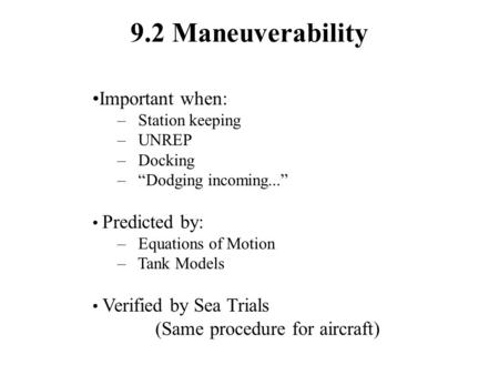 "9.2 Maneuverability Important when: – Station keeping – UNREP – Docking – ""Dodging incoming..."" Predicted by: – Equations of Motion – Tank Models Verified."