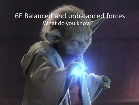 6E Balanced and unbalanced forces What do you know?