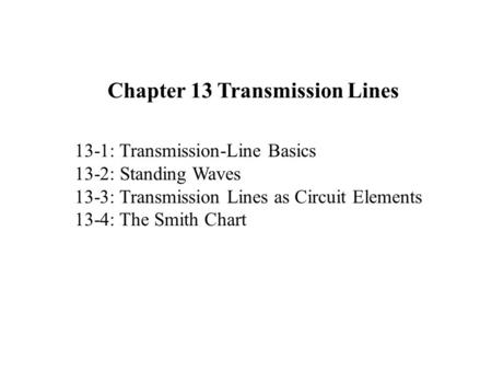 13-1: Transmission-Line Basics 13-2: Standing Waves 13-3: Transmission Lines as Circuit Elements 13-4: The Smith Chart Chapter 13 Transmission Lines.