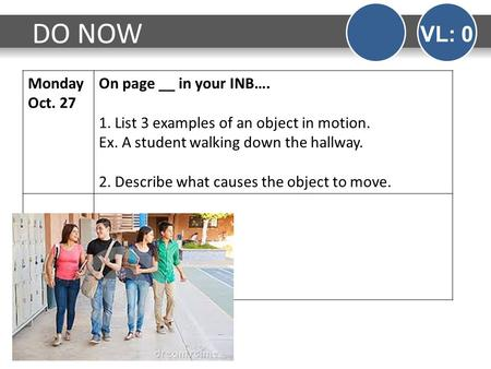 Monday Oct. 27 On page __ in your INB…. 1. List 3 examples of an object in motion. Ex. A student walking down the hallway. 2. Describe what causes the.