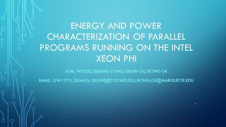 ENERGY AND POWER CHARACTERIZATION OF PARALLEL PROGRAMS RUNNING ON THE INTEL XEON PHI JOAL WOOD, ZILIANG ZONG, QIJUN GU, RONG GE EMAIL: {JW1772, ZILIANG,