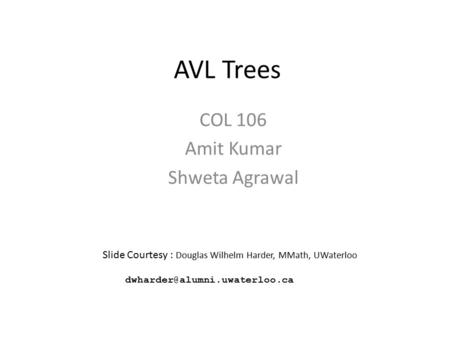 AVL Trees COL 106 Amit Kumar Shweta Agrawal Slide Courtesy : Douglas Wilhelm Harder, MMath, UWaterloo