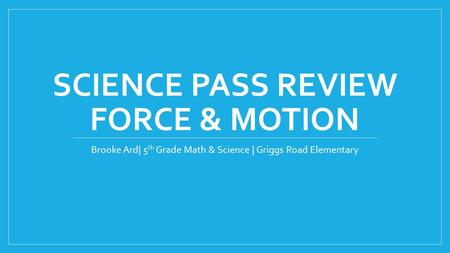 SCIENCE PASS REVIEW FORCE & MOTION Brooke Ard| 5 th Grade Math & Science | Griggs Road Elementary.