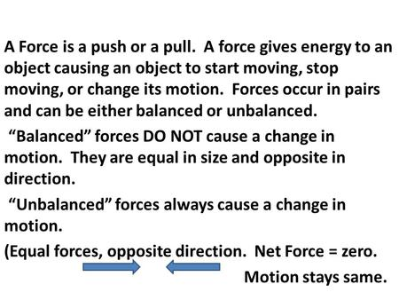 A Force is a push or a pull. A force gives energy to an object causing an object to start moving, stop moving, or change its motion. Forces occur in pairs.
