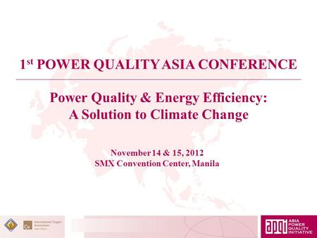 Power Quality & Energy Efficiency: A Solution to Climate Change 1 st POWER QUALITY ASIA CONFERENCE November 14 & 15, 2012 SMX Convention Center, Manila.