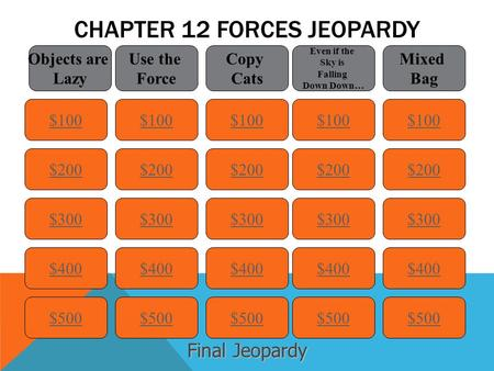 CHAPTER 12 FORCES JEOPARDY $100 Objects are Lazy Use the Force Copy Cats Even if the Sky is Falling Down Down… Mixed Bag $200 $300 $400 $500 $400 $300.