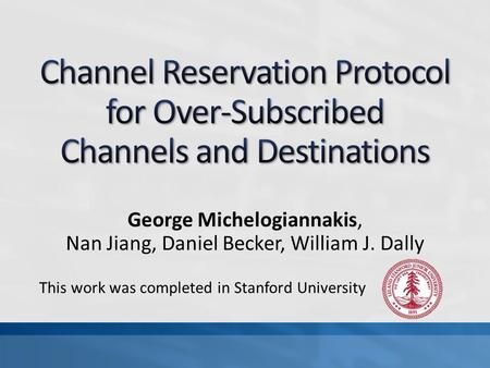 George Michelogiannakis, Nan Jiang, Daniel Becker, William J. Dally This work was completed in Stanford University.