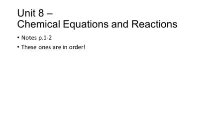 Unit 8 – Chemical Equations and Reactions Notes p.1-2 These ones are in order!
