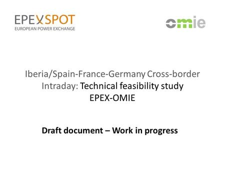 Iberia/Spain-France-Germany Cross-border Intraday: Technical feasibility study EPEX-OMIE Draft document – Work in progress.