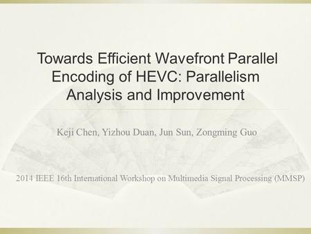 Towards Efficient Wavefront Parallel Encoding of HEVC: Parallelism Analysis and Improvement Keji Chen, Yizhou Duan, Jun Sun, Zongming Guo 2014 IEEE 16th.