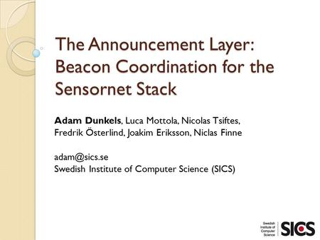 The Announcement Layer: Beacon Coordination for the Sensornet Stack Adam Dunkels, Luca Mottola, Nicolas Tsiftes, Fredrik Österlind, Joakim Eriksson, Niclas.