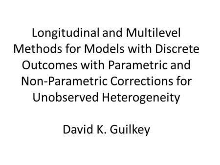 Longitudinal and Multilevel Methods for Models with Discrete Outcomes with Parametric and Non-Parametric Corrections for Unobserved Heterogeneity David.