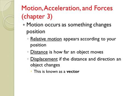 Motion, Acceleration, and Forces (chapter 3) Motion occurs as something changes position ◦ Relative motion appears according to your position ◦ Distance.