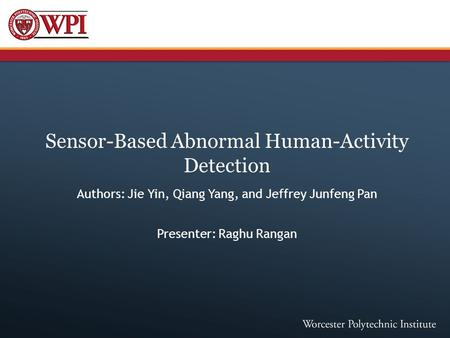 Sensor-Based Abnormal Human-Activity Detection Authors: Jie Yin, Qiang Yang, and Jeffrey Junfeng Pan Presenter: Raghu Rangan.