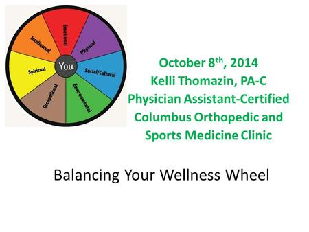 Balancing Your Wellness Wheel October 8 th, 2014 Kelli Thomazin, PA-C Physician Assistant-Certified Columbus Orthopedic and Sports Medicine Clinic.