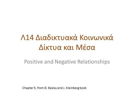 Λ14 Διαδικτυακά Κοινωνικά Δίκτυα και Μέσα Positive and Negative Relationships Chapter 5, from D. Easley and J. Kleinberg book.