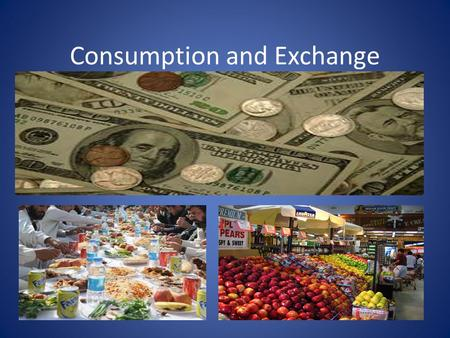 Consumption and Exchange. Consumption ***Consumption: The dominant way, within a culture, of using up goods and services. **Mode of Exchange: The dominant.