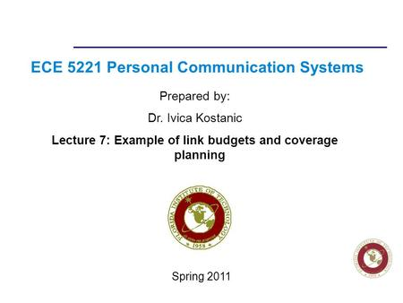 Florida Institute of technologies ECE 5221 Personal Communication Systems Prepared by: Dr. Ivica Kostanic Lecture 7: Example of link budgets and coverage.
