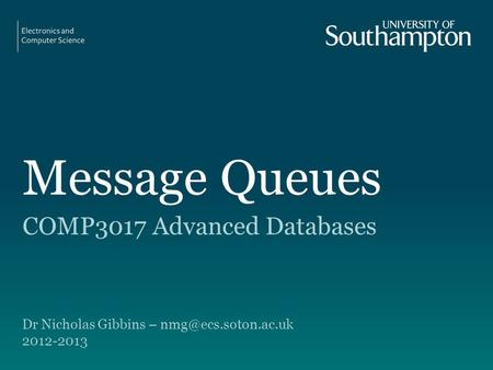 Message Queues COMP3017 Advanced Databases Dr Nicholas Gibbins – 2012-2013.