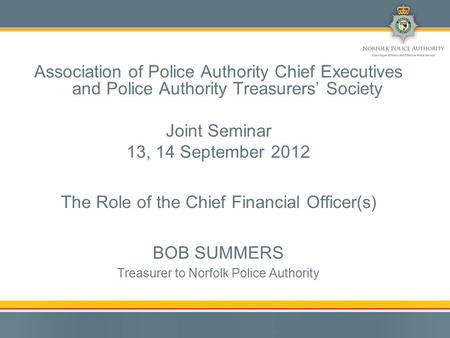 Association of Police Authority Chief Executives and Police Authority Treasurers' Society Joint Seminar 13, 14 September 2012 The Role of the Chief Financial.