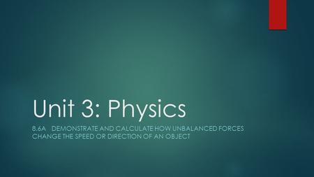 Unit 3: Physics 8.6A DEMONSTRATE AND CALCULATE HOW UNBALANCED FORCES CHANGE THE SPEED OR DIRECTION OF AN OBJECT.