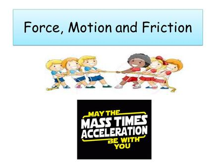 "Force, Motion and Friction What is a force? ""May the FORCE be with you."" ""Wildcats Basketball Team is a FORCE to be reckoned with!"" ""That lightening."