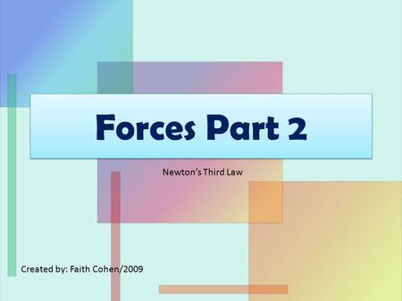 Forces Part 2 Created by: Faith Cohen/2009 Newton's Third Law.