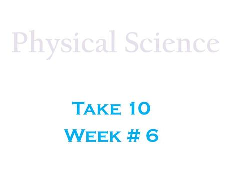 Physical Science Take 10 Week # 6.