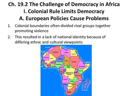 Ch. 19.2 The Challenge of Democracy in Africa I. Colonial Rule Limits Democracy A. European Policies Cause Problems 1.Colonial boundaries often divided.