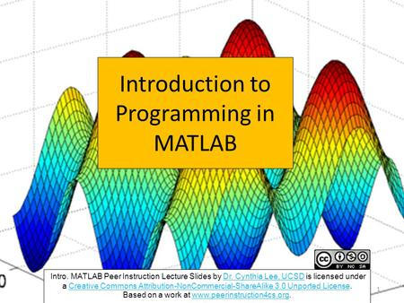 Introduction to Programming in MATLAB Intro. MATLAB Peer Instruction Lecture Slides by Dr. Cynthia Lee, UCSD is licensed under a Creative Commons Attribution-NonCommercial-ShareAlike.