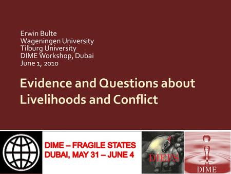 Evidence and Questions about Livelihoods and Conflict Erwin Bulte Wageningen University Tilburg University DIME Workshop, Dubai June 1, 2010.