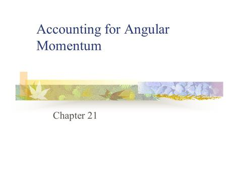 Accounting for Angular Momentum Chapter 21. Objectives Understand the basic fundamentals behind angular momentum Be able to define measures of rotary.