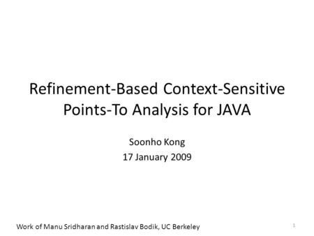 Refinement-Based Context-Sensitive Points-To Analysis for JAVA Soonho Kong 17 January 2009 1 Work of Manu Sridharan and Rastislav Bodik, UC Berkeley.