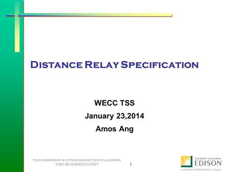 TRANSMISSION & INTERCONNECTION PLANNING T&D BUSINESS UNIT 1 Distance Relay Specification WECC TSS January 23,2014 Amos Ang.