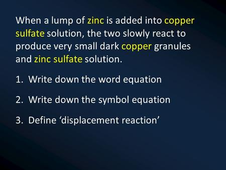 When a lump of zinc is added into copper sulfate solution, the two slowly react to produce very small dark copper granules and zinc sulfate solution.
