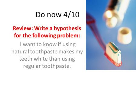 Do now 4/10 Review: Write a hypothesis for the following problem: I want to know if using natural toothpaste makes my teeth white than using regular toothpaste.